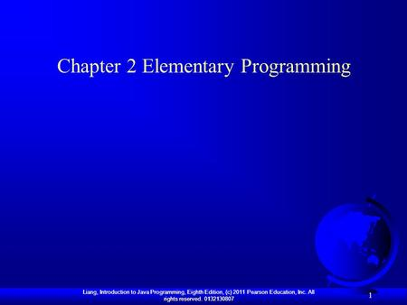 Liang, Introduction to Java Programming, Eighth Edition, (c) 2011 Pearson Education, Inc. All rights reserved. 0132130807 1 Chapter 2 Elementary Programming.