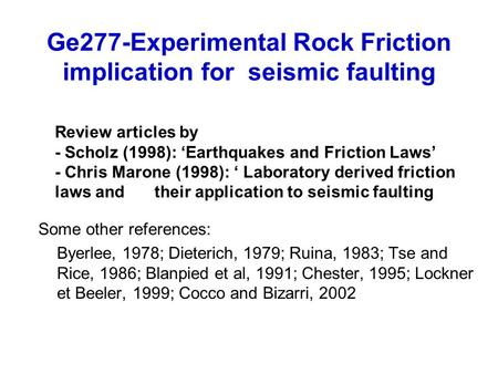 Ge277-Experimental Rock Friction implication for seismic faulting Some other references: Byerlee, 1978; Dieterich, 1979; Ruina, 1983; Tse and Rice, 1986;