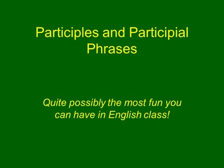 Participles and Participial Phrases Quite possibly the most fun you can have in English <strong>class</strong>!