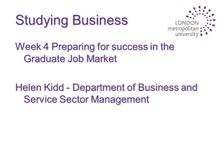 Studying Business Week 4 Preparing for success in the Graduate Job Market Helen Kidd - Department of Business and Service Sector Management.