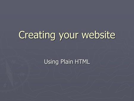Creating your website Using Plain HTML. What is HTML? ► Web pages are authored in HyperText Markup Language (HTML) ► Plain text is marked up with tags,