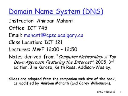 CPSC 441: DNS1 Instructor: Anirban Mahanti Office: ICT 745   Class Location: ICT 121 Lectures: MWF 12:00 – 12:50 Notes derived.