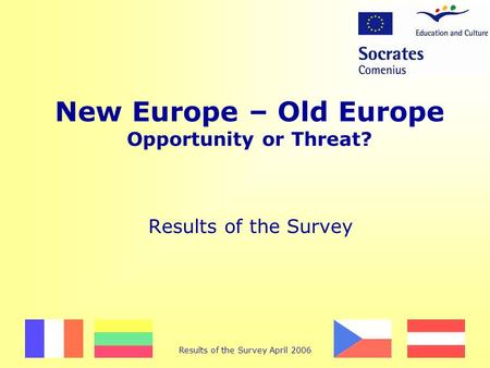 Results of the Survey April 2006 New Europe – Old Europe Opportunity or Threat? Results of the Survey.
