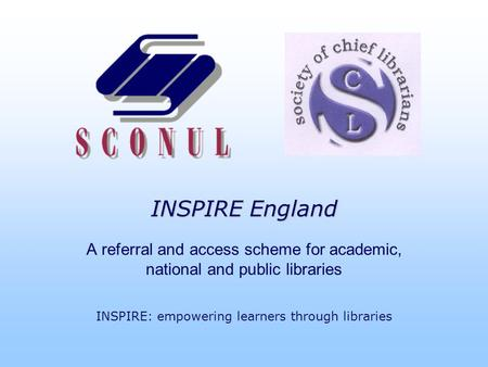INSPIRE England A referral and access scheme for academic, national and public libraries INSPIRE: empowering learners through libraries.