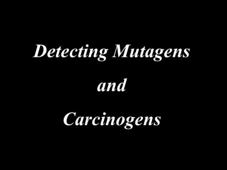 Detecting Mutagens and Carcinogens. introduction - Increased number of chemicals used and present as environmental contaminats, testes for the mutagenicity.