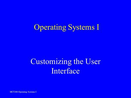 MCT260-Operating Systems I Operating Systems I Customizing the User Interface.