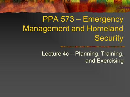 PPA 573 – Emergency Management and Homeland Security Lecture 4c – Planning, Training, and Exercising.