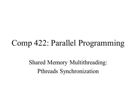 Comp 422: Parallel Programming Shared Memory Multithreading: Pthreads Synchronization.