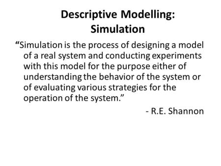 "Descriptive Modelling: Simulation ""Simulation is the process of designing a model of a real system and conducting experiments with this model for the purpose."
