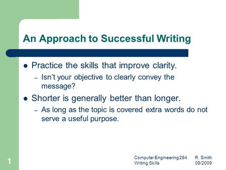 Computer Engineering 294 R. Smith Writing Skills 09/2009 1 An Approach to Successful Writing Practice the skills that improve clarity. – Isn't your objective.