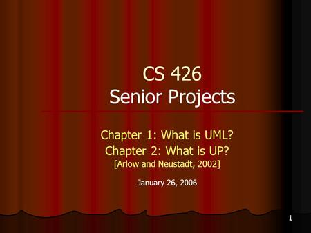 1 CS 426 Senior Projects Chapter 1: What is UML? Chapter 2: What is UP? [Arlow and Neustadt, 2002] January 26, 2006.