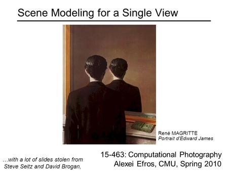 Scene Modeling for a Single View 15-463: Computational Photography Alexei Efros, CMU, Spring 2010 René MAGRITTE Portrait d'Edward James …with a lot of.