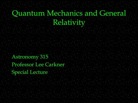 Quantum Mechanics and General Relativity Astronomy 315 Professor Lee Carkner Special Lecture.