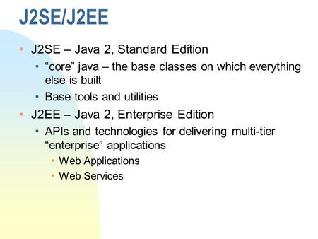 "J2SE/J2EE J2SE – Java 2, Standard Edition ""core"" java – the base classes on which everything else is built Base tools and utilities J2EE – Java 2, Enterprise."