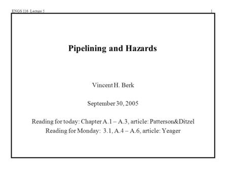 ENGS 116 Lecture 51 Pipelining and Hazards Vincent H. Berk September 30, 2005 Reading for today: Chapter A.1 – A.3, article: Patterson&Ditzel Reading for.