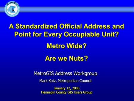 A Standardized Official Address and Point for Every Occupiable Unit? Metro Wide? Are we Nuts? MetroGIS Address Workgroup Mark Kotz, Metropolitan Council.