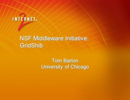 NSF Middleware Initiative: GridShib Tom Barton University of Chicago.