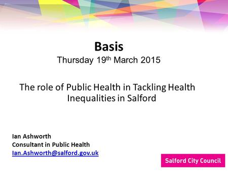 The role of Public Health in Tackling Health Inequalities in Salford Basis Thursday 19 th March 2015 Ian Ashworth Consultant in Public Health