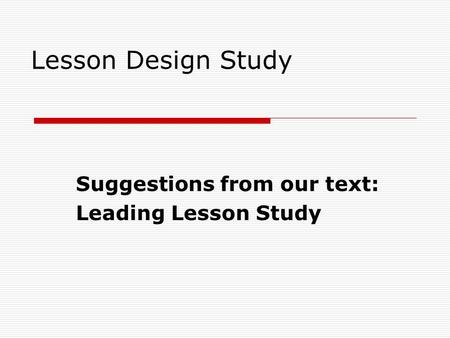 Lesson Design Study Suggestions from our text: Leading Lesson Study.