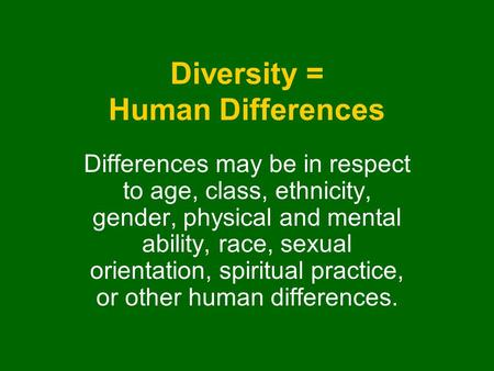 Diversity = Human Differences Differences may be in respect to age, class, ethnicity, gender, physical and mental ability, race, sexual orientation, spiritual.