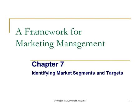 Copyright 2009, Prentice-Hall, Inc.7-1 A Framework for Marketing Management Chapter 7 Identifying Market Segments and Targets.
