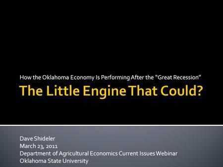 "How the Oklahoma Economy Is Performing After the ""Great Recession"" Dave Shideler March 23, 2011 Department of Agricultural Economics Current Issues Webinar."