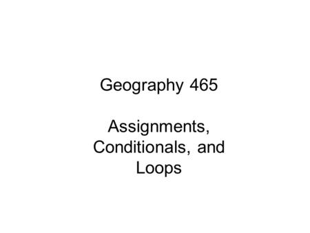 Geography 465 Assignments, Conditionals, and Loops.