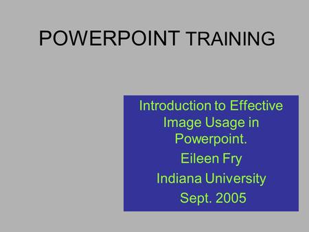 POWERPOINT TRAINING Introduction to Effective Image Usage in Powerpoint. Eileen Fry Indiana University Sept. 2005.