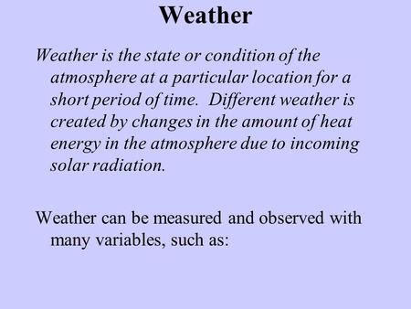Weather Weather is the state or condition of the atmosphere at a particular location for a short period of time. Different weather is created by changes.