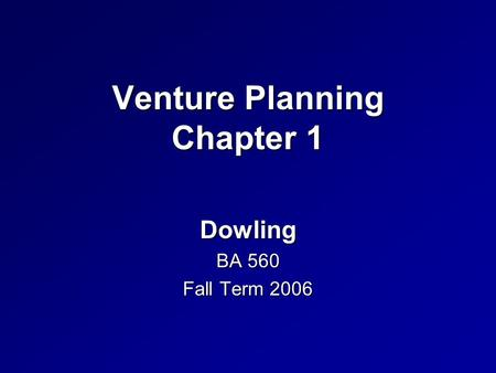 Venture Planning Chapter 1 Dowling BA 560 Fall Term 2006.