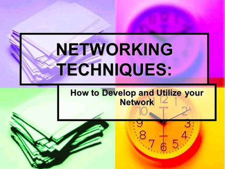 NETWORKING TECHNIQUES: How to Develop and Utilize your Network.