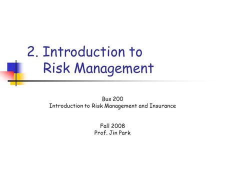 2. Introduction to Risk Management Bus 200 Introduction to Risk Management and Insurance Fall 2008 Prof. Jin Park.