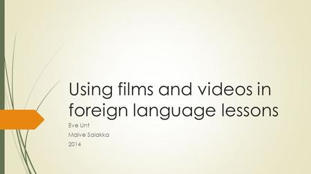 Using films and videos in foreign language lessons Eve Unt Maive Salakka 2014.