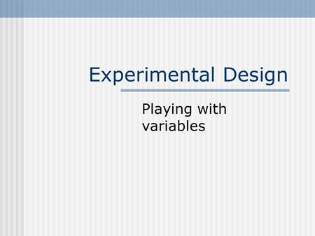 Experimental Design Playing with variables The nature of experiments allow the investigator to control the research situation so that causal relationships.