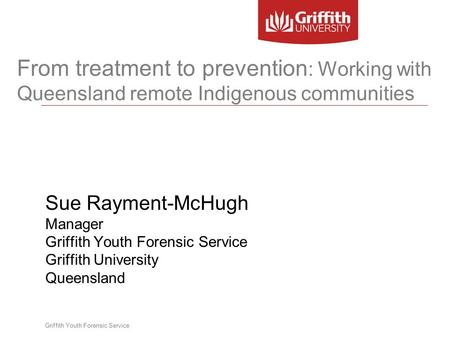 Griffith Youth Forensic Service From treatment to prevention : Working with Queensland remote Indigenous communities Sue Rayment-McHugh Manager Griffith.