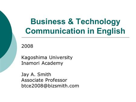 <strong>Business</strong> & Technology <strong>Communication</strong> in English 2008 Kagoshima University Inamori Academy Jay A. Smith Associate Professor
