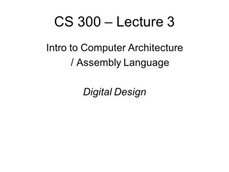 CS 300 – Lecture 3 Intro to Computer Architecture / Assembly Language Digital Design.