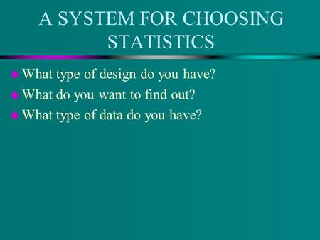 A SYSTEM FOR CHOOSING STATISTICS u What type of design do you have? u What do you want to find out? u What type of data do you have?
