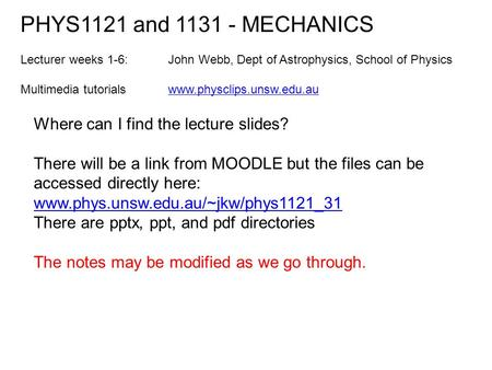 Where can I find the lecture slides? There will be a link from MOODLE but the files can be accessed directly here: www.phys.unsw.edu.au/~jkw/phys1121_31.