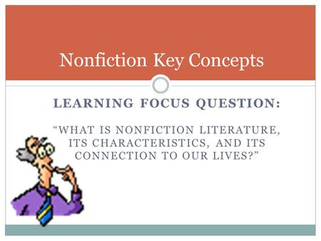 "LEARNING FOCUS QUESTION: ""WHAT IS NONFICTION LITERATURE, ITS CHARACTERISTICS, AND ITS CONNECTION TO OUR LIVES?"" Nonfiction Key Concepts."