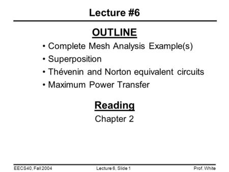 Lecture 6, Slide 1EECS40, Fall 2004Prof. White Lecture #6 OUTLINE Complete Mesh Analysis Example(s) Superposition Thévenin and Norton equivalent circuits.