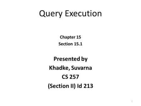 Query Execution Chapter 15 Section 15.1 Presented by Khadke, Suvarna CS 257 (Section II) Id 213 1.