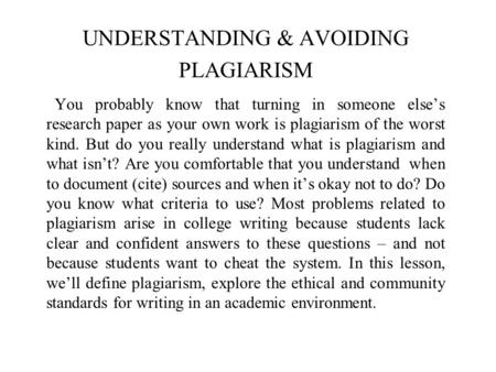 UNDERSTANDING & AVOIDING PLAGIARISM You probably know that turning in someone else's research paper as your own work is plagiarism of the worst kind. But.