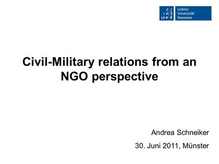 Civil-Military relations from an NGO perspective Andrea Schneiker 30. Juni 2011, Münster.