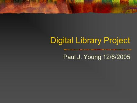 Digital Library Project Paul J. Young 12/6/2005. What is the most boring thing… You never knew about… Or if you did, you never thought about Presenting,