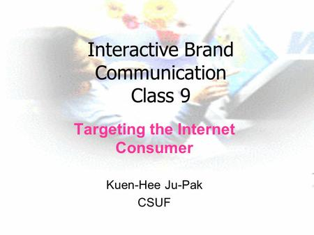 Interactive Brand Communication Class 9 Targeting the Internet Consumer Kuen-Hee Ju-Pak CSUF.