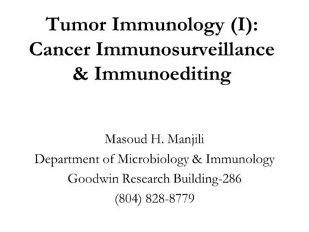 Tumor Immunology (I): Cancer Immunosurveillance & Immunoediting Masoud H. Manjili Department of Microbiology & Immunology Goodwin Research Building-286.