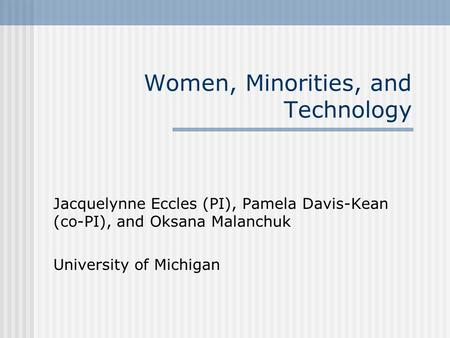 Women, Minorities, and Technology Jacquelynne Eccles (PI), Pamela Davis-Kean (co-PI), and Oksana Malanchuk University of Michigan.