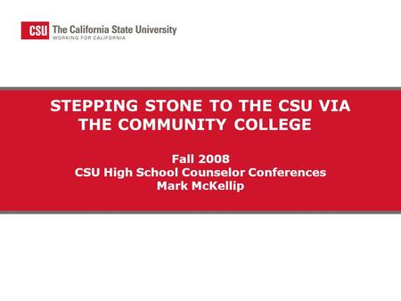 STEPPING STONE TO THE CSU VIA THE COMMUNITY COLLEGE Fall 2008 CSU High School Counselor Conferences Mark McKellip.