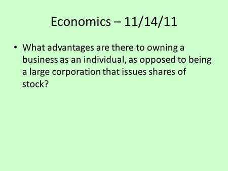 Economics – 11/14/11 What advantages are there to owning a business as an individual, as opposed to being a large corporation that issues shares of stock?
